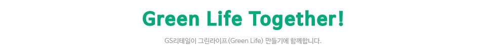 Green Life Together! GS리테일이 그린라이프(Green Life) 만들기에 함께합니다.
