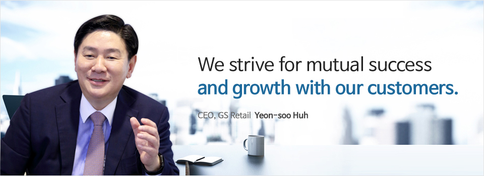 We strive for mutual success and growth with our customers. CEO, GS Retail  Seung-cho Heo
