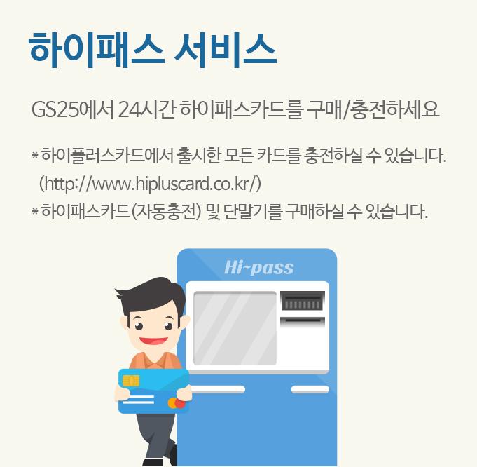 하이패스 서비스 GS25에서 24시간 하이패스카드를 구매/충전하세요 * 하이플러스카드에서 출시한 모든 카드를 충전하실 수 있습니다.(http://www.hipluscard.co.kr/)* 하이패스카드(자동충전) 및 단말기를 구매하실 수 있습니다.