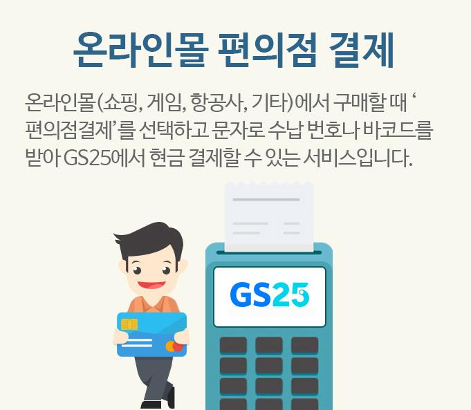 온라인몰 편의점 결제 - 온라인몰(쇼핑, 게임, 항공사, 기타)에서 구매할 때 '편의점결제'를 선택하고 문자로 수납 번호나 바코드를 받아 GS25에서 현금 결제할 수 있는 서비스입니다.
